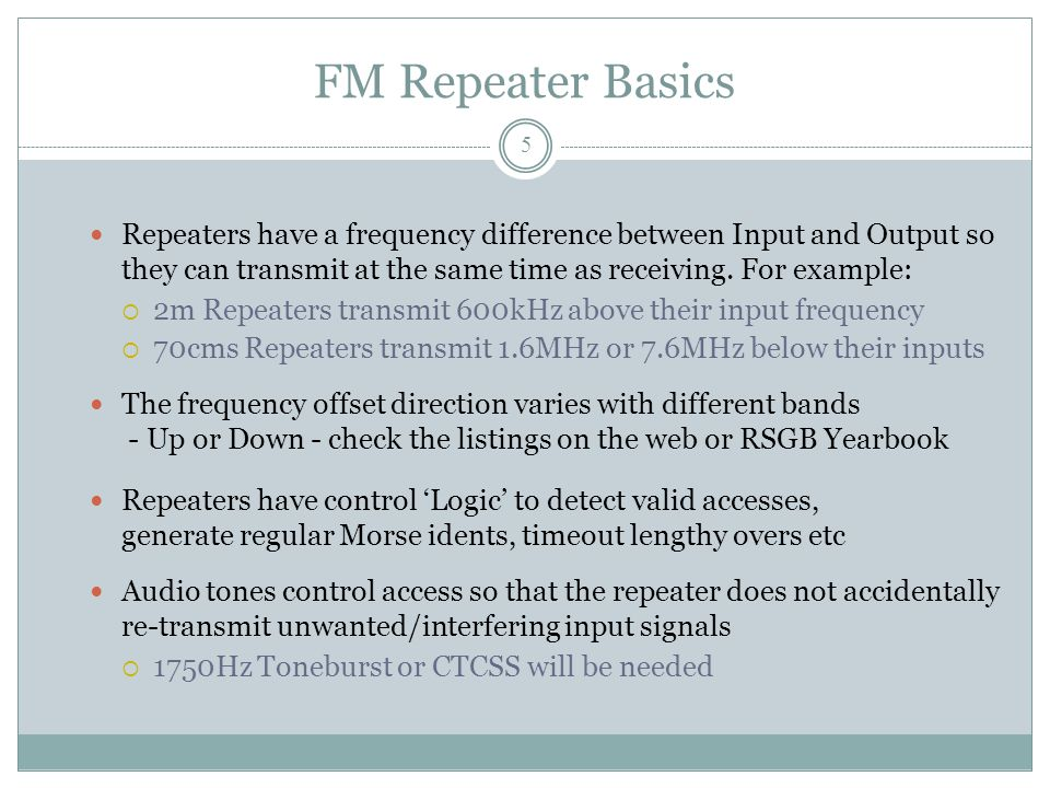 FM Repeater Basics Repeaters have a frequency difference between Input and Output so they can transmit at the same time as receiving.