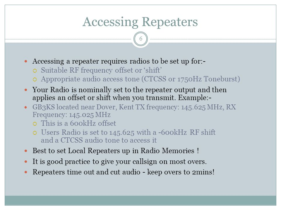 Accessing Repeaters Accessing a repeater requires radios to be set up for:-  Suitable RF frequency offset or 'shift'  Appropriate audio access tone (CTCSS or 1750Hz Toneburst) Your Radio is nominally set to the repeater output and then applies an offset or shift when you transmit.