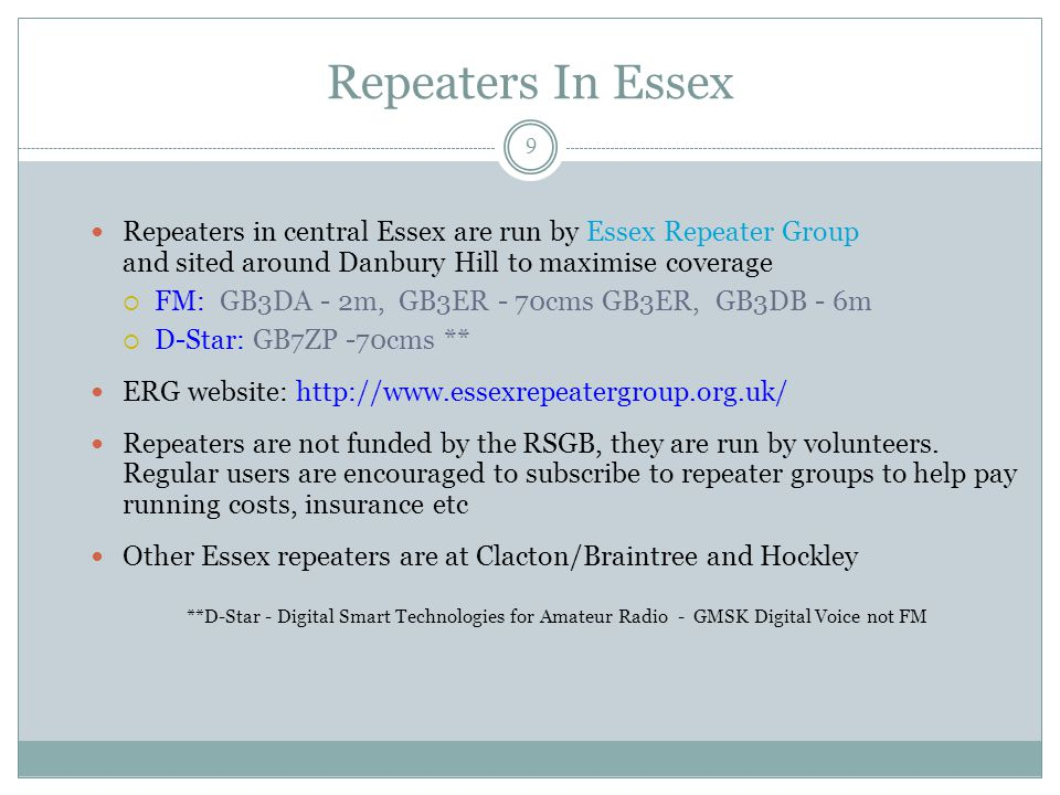 Repeaters In Essex Repeaters in central Essex are run by Essex Repeater Group and sited around Danbury Hill to maximise coverage  FM: GB3DA - 2m, GB3ER - 70cms GB3ER, GB3DB - 6m  D-Star: GB7ZP -70cms ** ERG website: http://www.essexrepeatergroup.org.uk/ Repeaters are not funded by the RSGB, they are run by volunteers.