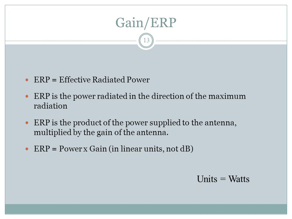 Gain/ERP ERP = Effective Radiated Power ERP is the power radiated in the direction of the maximum radiation ERP is the product of the power supplied to the antenna, multiplied by the gain of the antenna.