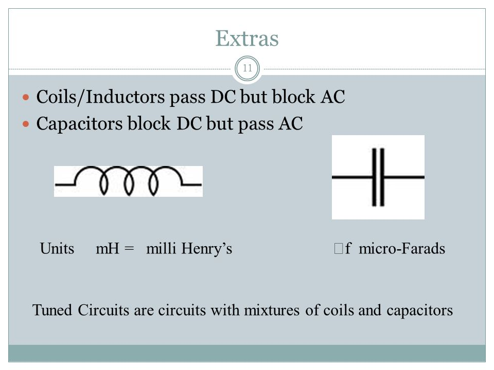 Extras 11 Coils/Inductors pass DC but block AC Capacitors block DC but pass AC Units mH = milli Henry's  f micro-Farads Tuned Circuits are circuits w