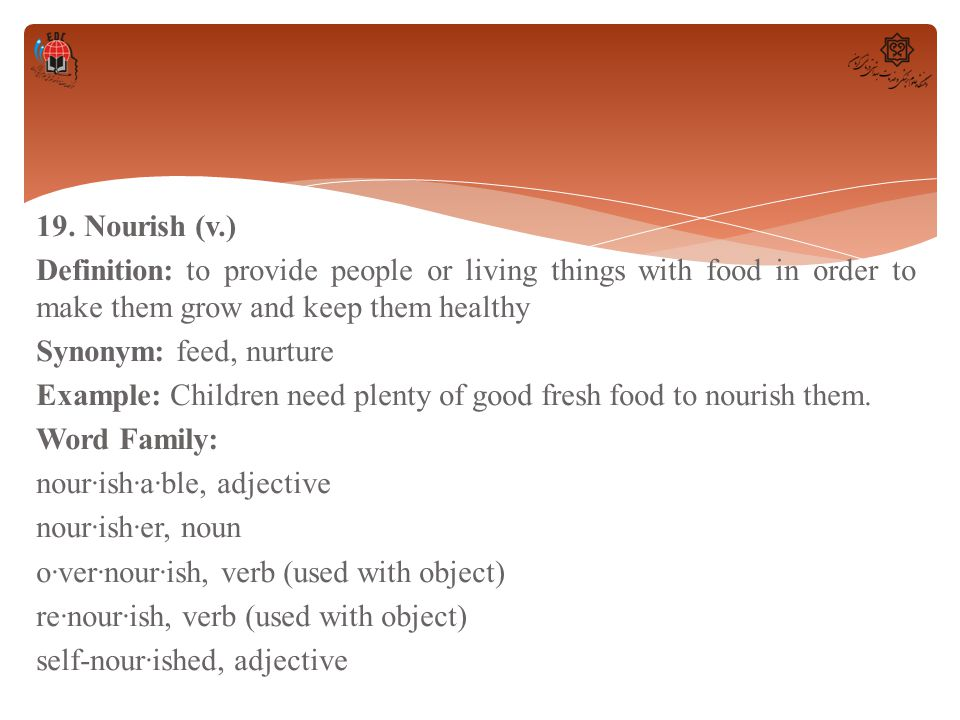 19. Nourish (v.) Definition: to provide people or living things with food in order to make them grow and keep them healthy Synonym: feed, nurture Exam