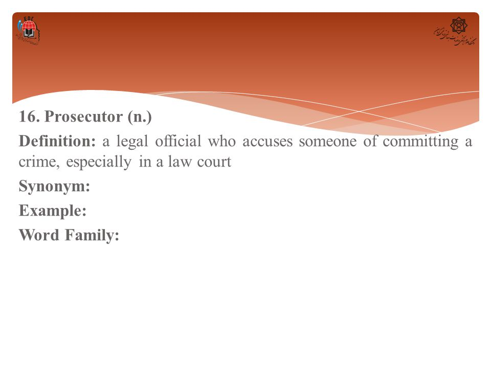 16. Prosecutor (n.) Definition: a legal official who accuses someone of committing a crime, especially in a law court Synonym: Example: Word Family: