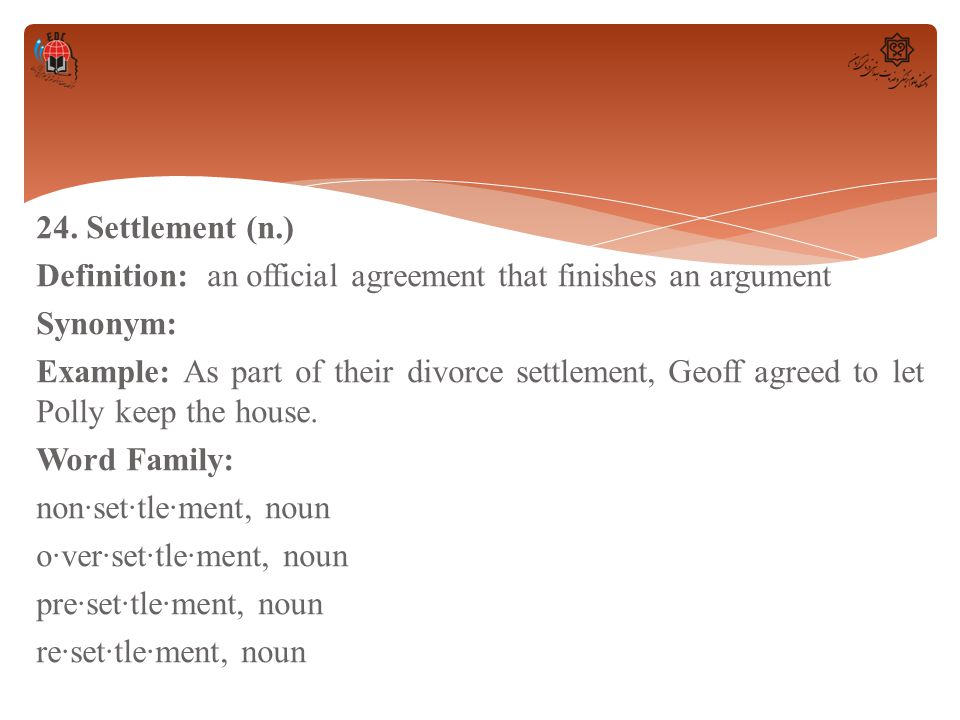 24. Settlement (n.) Definition: an official agreement that finishes an argument Synonym: Example: As part of their divorce settlement, Geoff agreed to