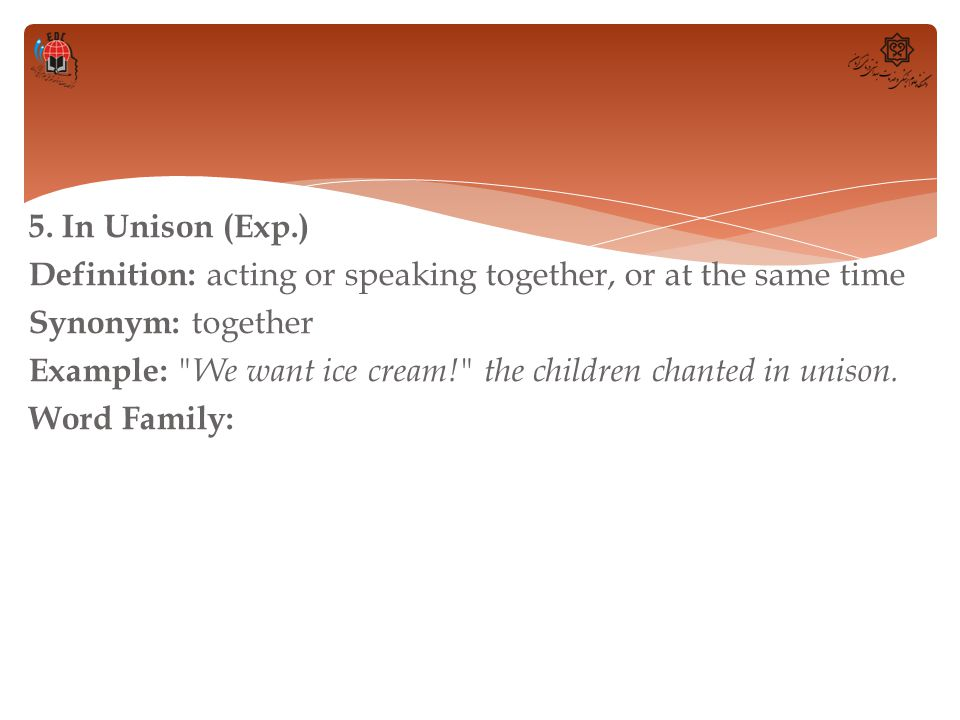 5. In Unison (Exp.) Definition: acting or speaking together, or at the same time Synonym: together Example: