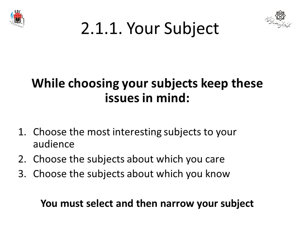 2.1.1. Your Subject While choosing your subjects keep these issues in mind: 1.Choose the most interesting subjects to your audience 2.Choose the subje