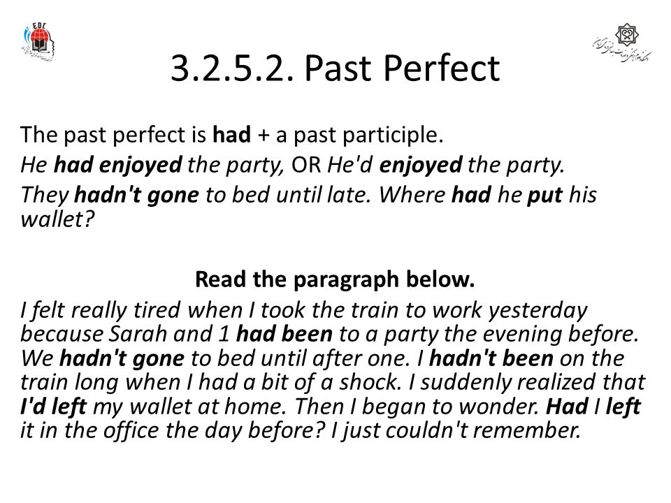 3.2.5.2. Past Perfect Form The past perfect is had + a past participle. He had enjoyed the party, OR He'd enjoyed the party. They hadn't gone to bed u