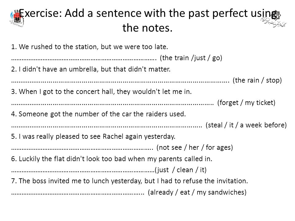 Exercise: Add a sentence with the past perfect using the notes. 1. We rushed to the station, but we were too late. ………………………………………………………………………. (the t