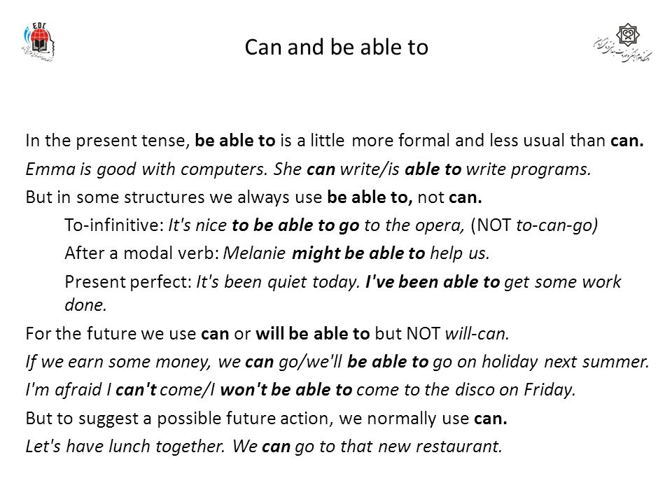 Can and be able to In the present tense, be able to is a little more formal and less usual than can. Emma is good with computers. She can write/is abl