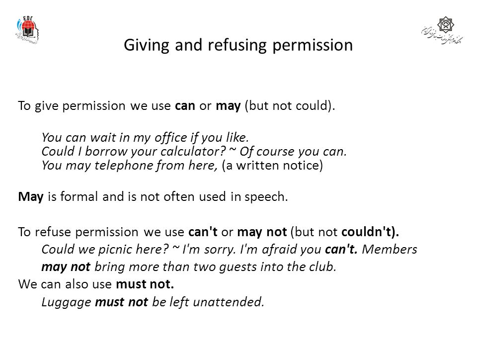 Giving and refusing permission To give permission we use can or may (but not could). You can wait in my office if you like. Could I borrow your calcul