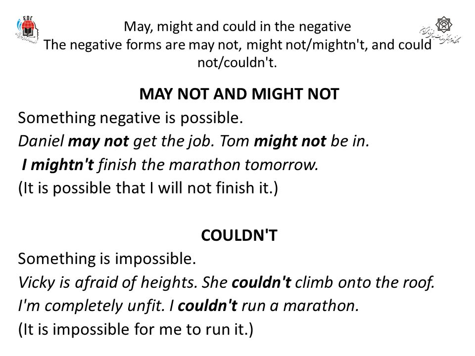 May, might and could in the negative The negative forms are may not, might not/mightn't, and could not/couldn't. MAY NOT AND MIGHT NOT Something negat