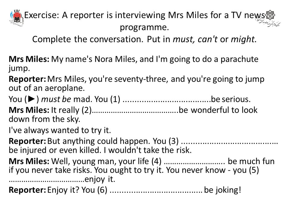 Exercise: A reporter is interviewing Mrs Miles for a TV news programme. Complete the conversation. Put in must, can't or might. Mrs Miles: My name's N
