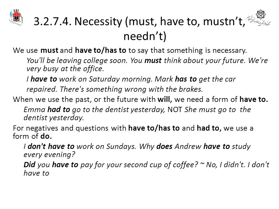 3.2.7.4. Necessity (must, have to, mustn't, needn't) We use must and have to/has to to say that something is necessary. You'll be leaving college soon