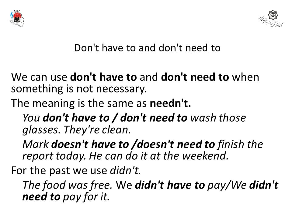 Don't have to and don't need to We can use don't have to and don't need to when something is not necessary. The meaning is the same as needn't. You do
