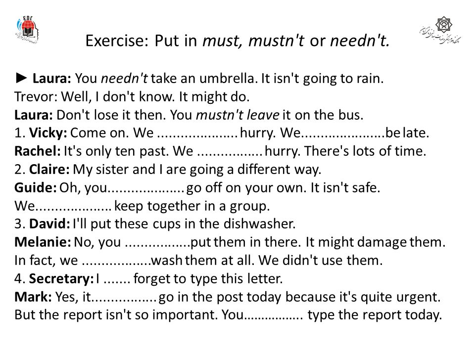 Exercise: Put in must, mustn't or needn't. ► Laura: You needn't take an umbrella. It isn't going to rain. Trevor: Well, I don't know. It might do. Lau