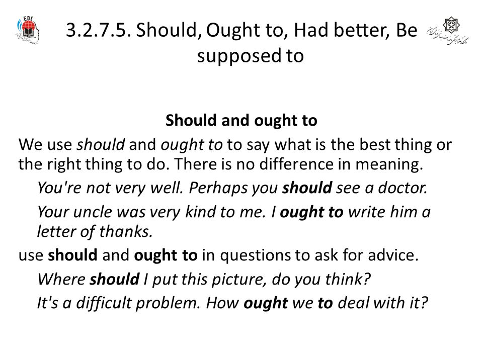 3.2.7.5. Should, Ought to, Had better, Be supposed to Should and ought to We use should and ought to to say what is the best thing or the right thing