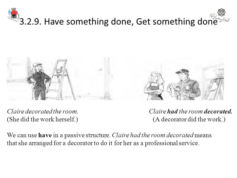 3.2.9. Have something done, Get something done Claire decorated the room. Claire had the room decorated. (She did the work herself.) (A decorator did