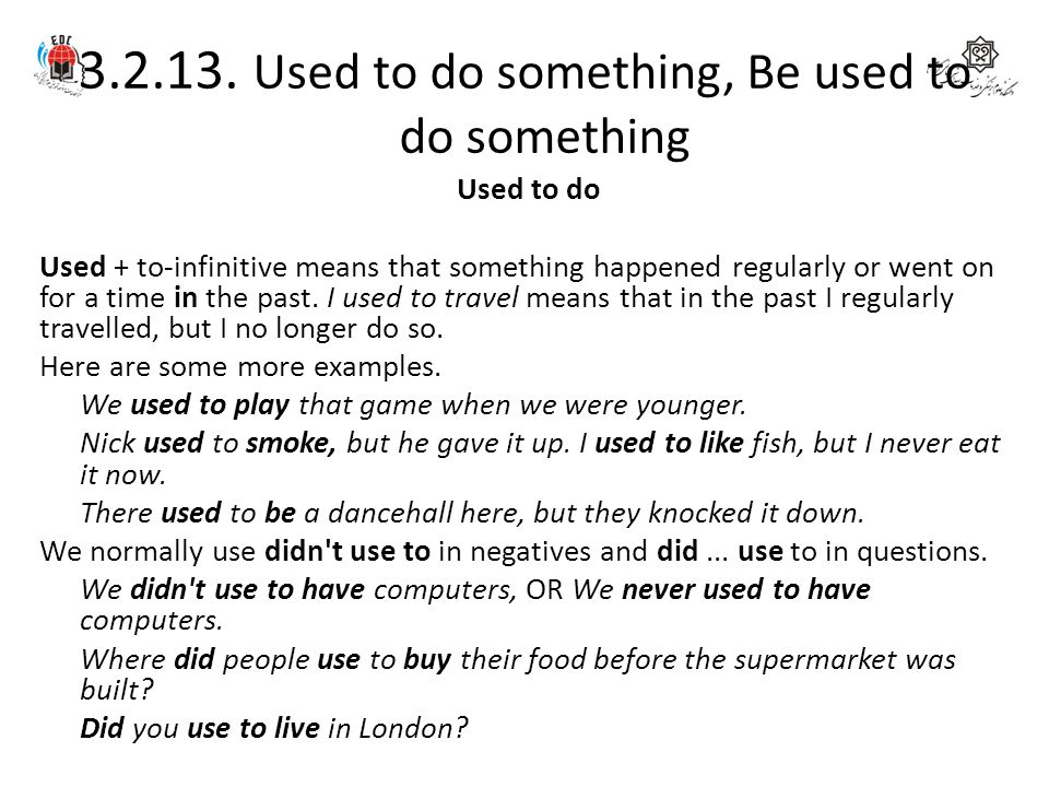 3.2.13. Used to do something, Be used to do something Used to do Used + to-infinitive means that something happened regularly or went on for a time in