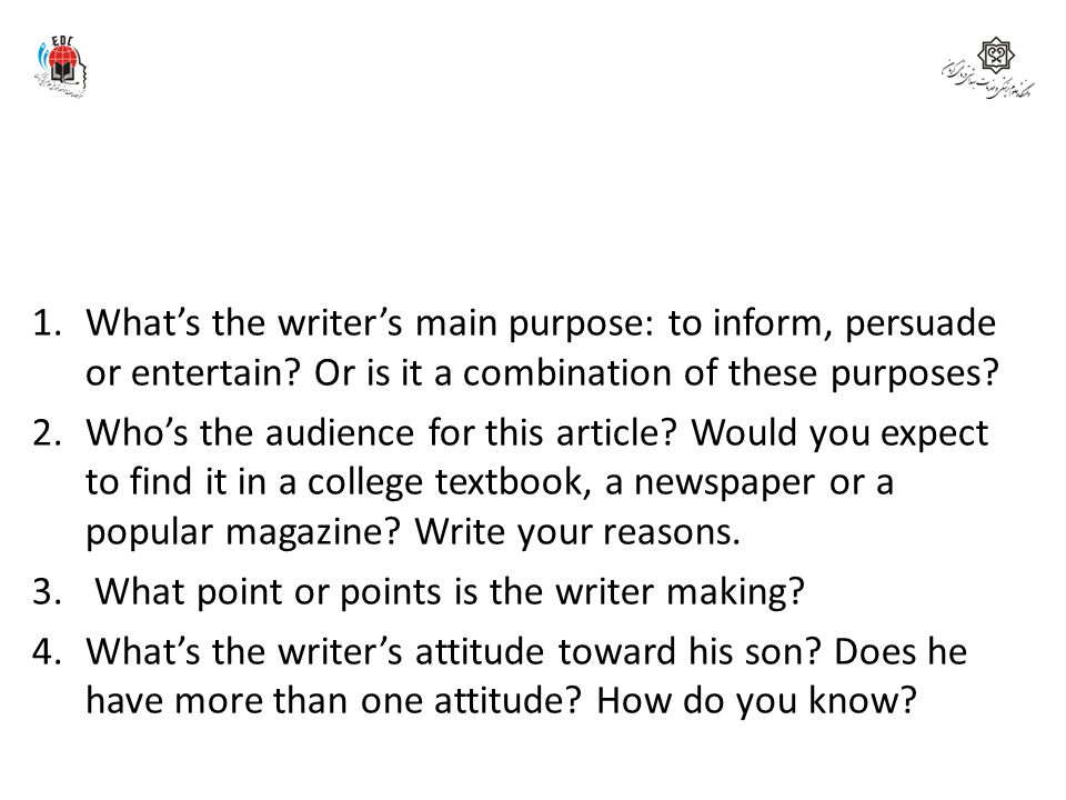 1.What's the writer's main purpose: to inform, persuade or entertain? Or is it a combination of these purposes? 2.Who's the audience for this article?