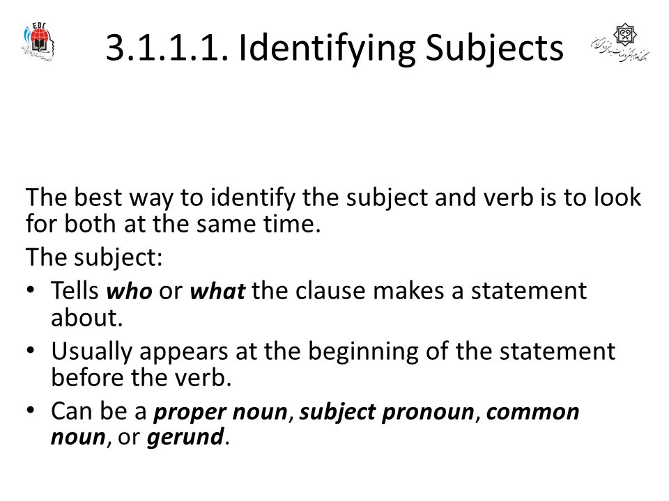 3.1.1.1. Identifying Subjects The best way to identify the subject and verb is to look for both at the same time. The subject: Tells who or what the c
