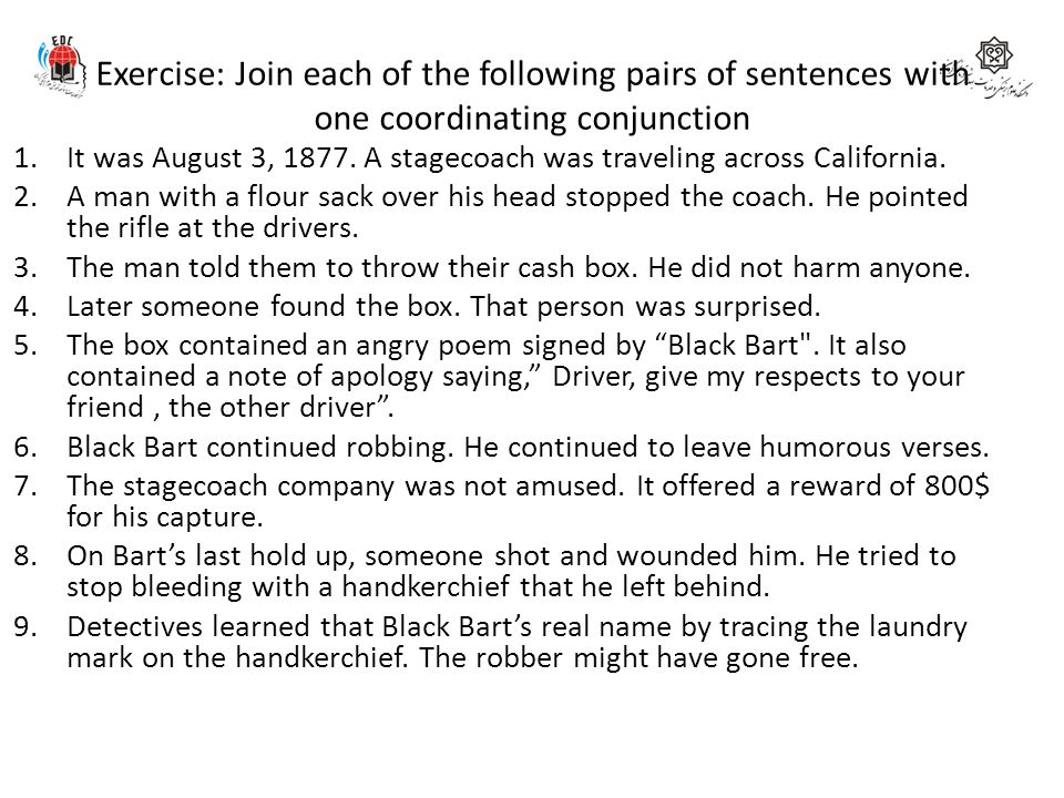 Exercise: Join each of the following pairs of sentences with one coordinating conjunction 1.It was August 3, 1877. A stagecoach was traveling across C