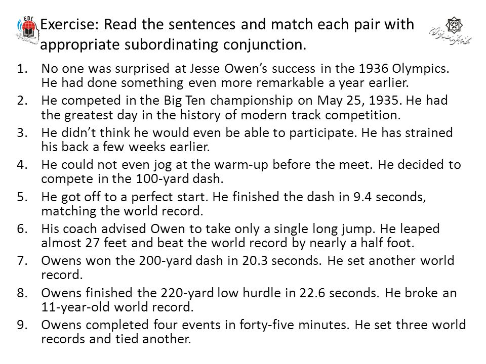 Exercise: Read the sentences and match each pair with appropriate subordinating conjunction. 1.No one was surprised at Jesse Owen's success in the 193