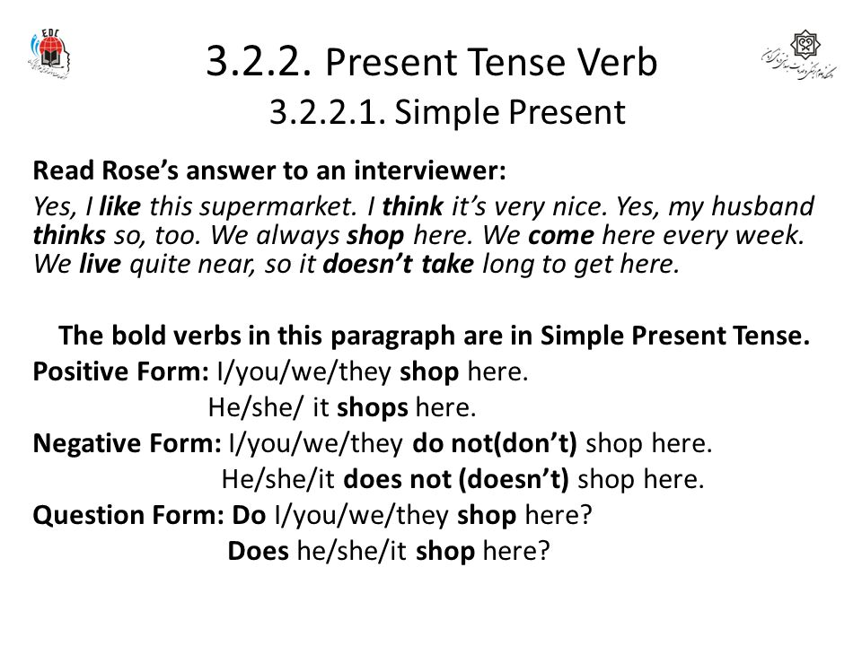 3.2.2. Present Tense Verb 3.2.2.1. Simple Present Read Rose's answer to an interviewer: Yes, I like this supermarket. I think it's very nice. Yes, my