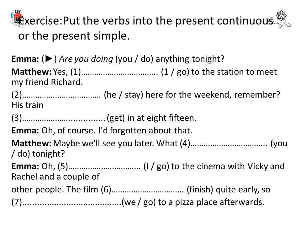 Exercise:Put the verbs into the present continuous or the present simple. Emma: ( ► ) Are you doing (you / do) anything tonight? Matthew: Yes, (1)…………