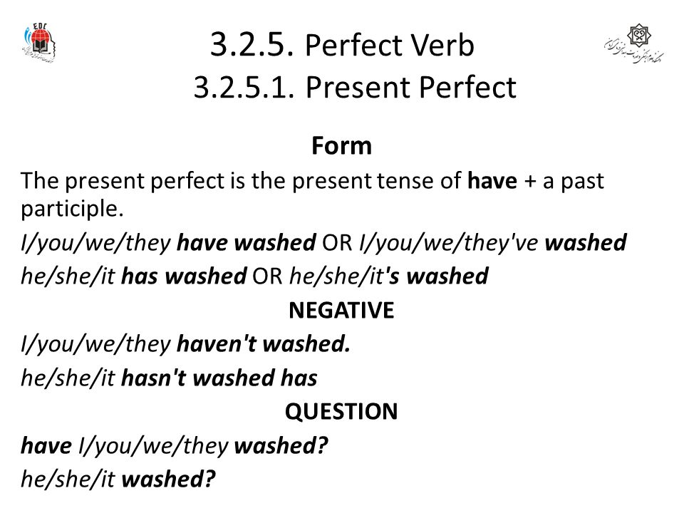 3.2.5. Perfect Verb 3.2.5.1. Present Perfect Form The present perfect is the present tense of have + a past participle. I/you/we/they have washed OR I
