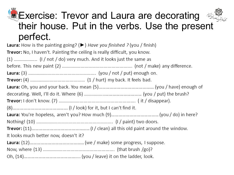 Exercise: Trevor and Laura are decorating their house. Put in the verbs. Use the present perfect. Laura: How is the painting going? ( ► ) Have you fin