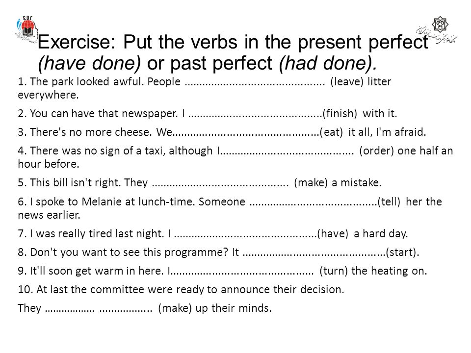 Exercise: Put the verbs in the present perfect (have done) or past perfect (had done). 1. The park looked awful. People...............................