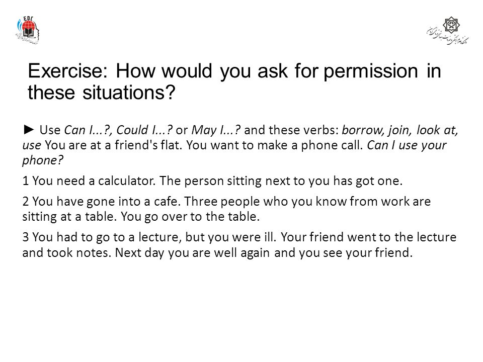 Exercise: How would you ask for permission in these situations? ► Use Can I...?, Could I...? or May I...? and these verbs: borrow, join, look at, use
