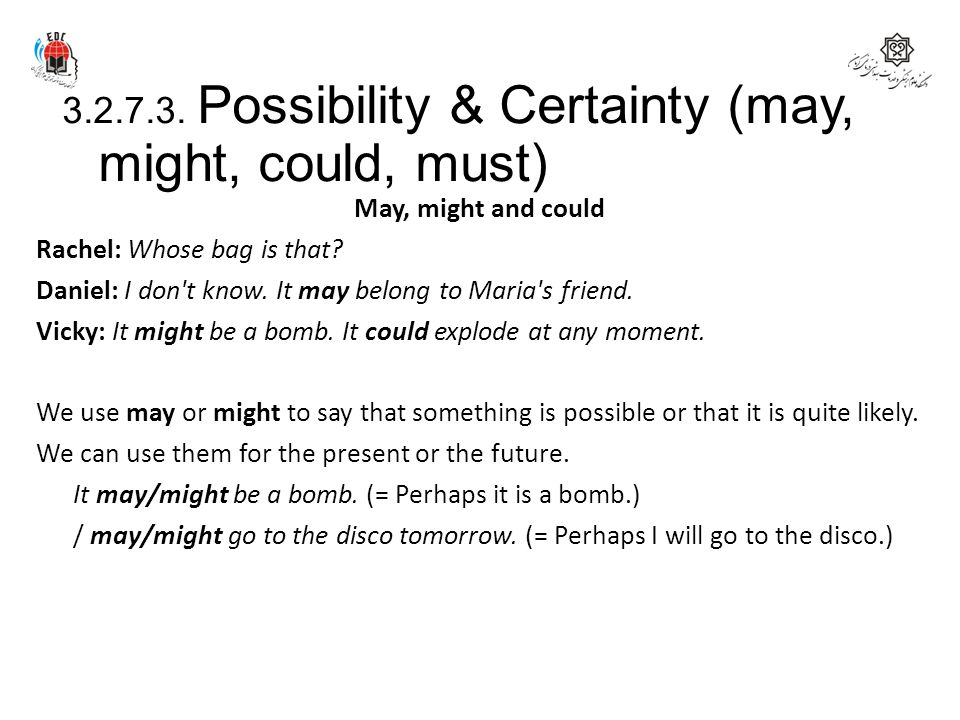 3.2.7.3. Possibility & Certainty (may, might, could, must) May, might and could Rachel: Whose bag is that? Daniel: I don't know. It may belong to Mari