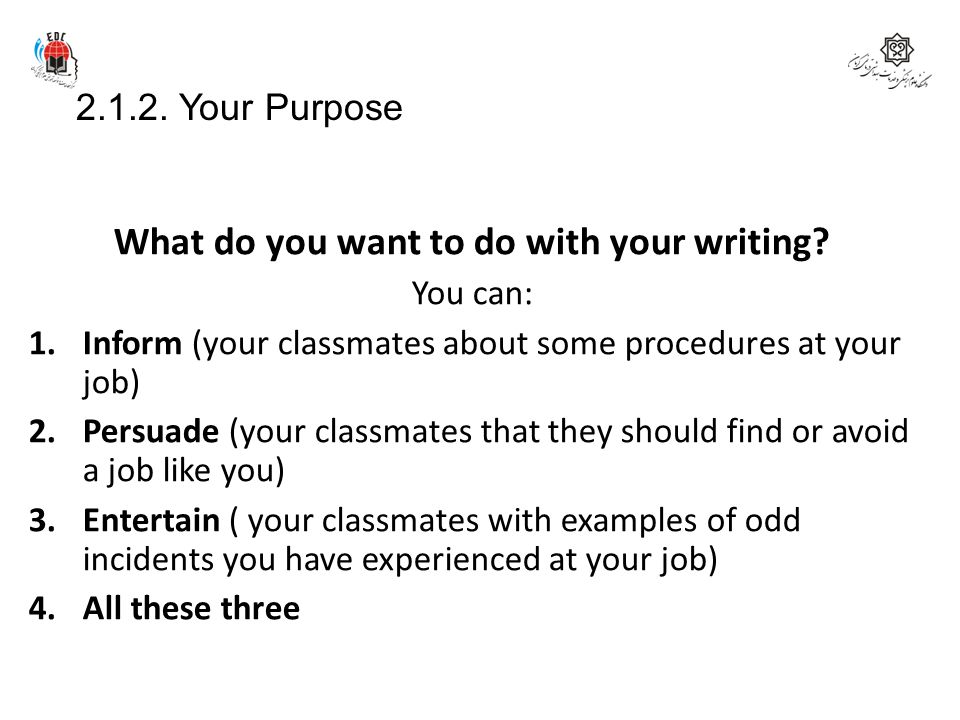 2.1.2. Your Purpose What do you want to do with your writing? You can: 1.Inform (your classmates about some procedures at your job) 2.Persuade (your c