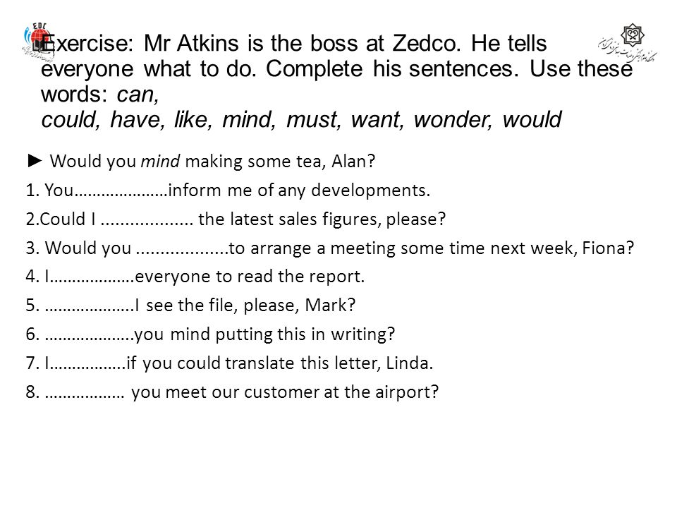 Exercise: Mr Atkins is the boss at Zedco. He tells everyone what to do. Complete his sentences. Use these words: can, could, have, like, mind, must, w