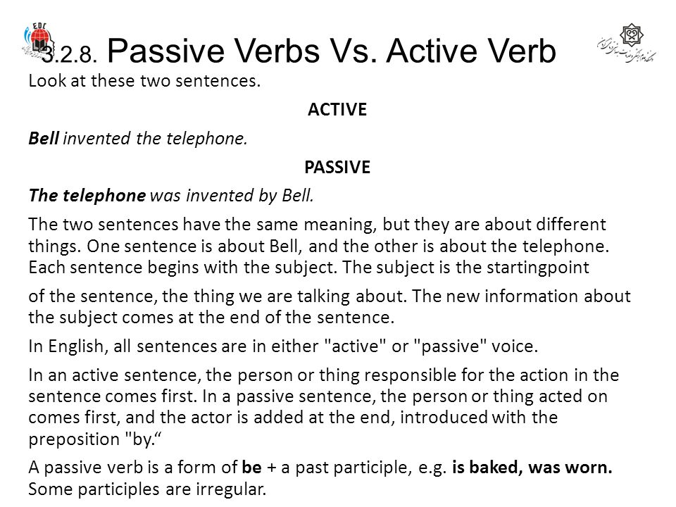 3.2.8. Passive Verbs Vs. Active Verb Look at these two sentences. ACTIVE Bell invented the telephone. PASSIVE The telephone was invented by Bell. The