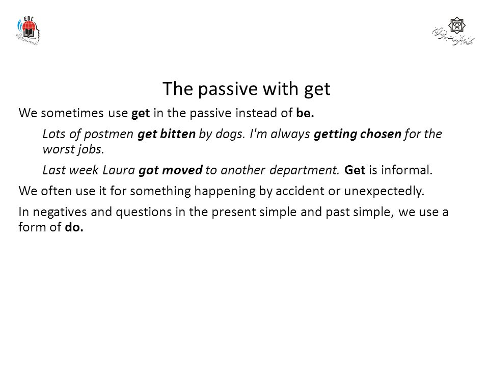 The passive with get We sometimes use get in the passive instead of be. Lots of postmen get bitten by dogs. I'm always getting chosen for the worst jo