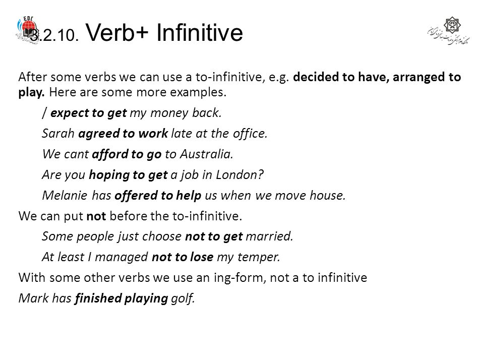 3.2.10. Verb+ Infinitive After some verbs we can use a to-infinitive, e.g. decided to have, arranged to play. Here are some more examples. / expect to