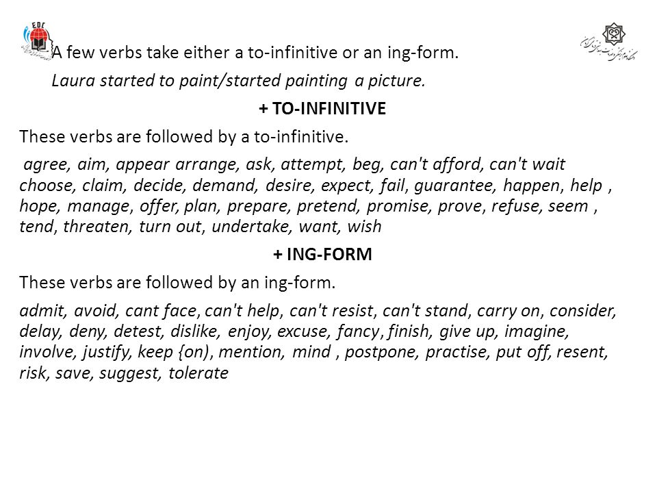 A few verbs take either a to-infinitive or an ing-form. Laura started to paint/started painting a picture. + TO-INFINITIVE These verbs are followed by