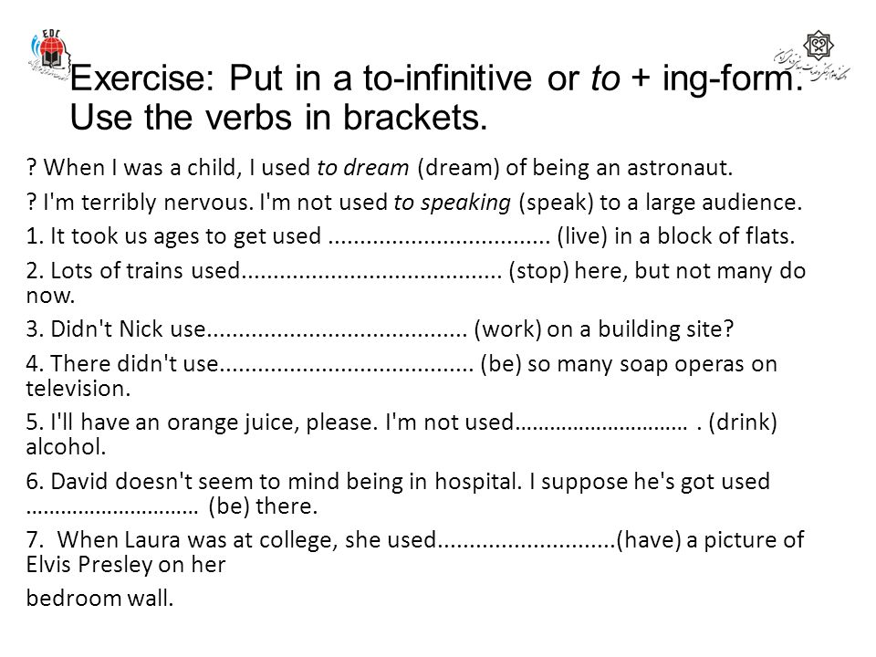 Exercise: Put in a to-infinitive or to + ing-form. Use the verbs in brackets. ? When I was a child, I used to dream (dream) of being an astronaut. ? I