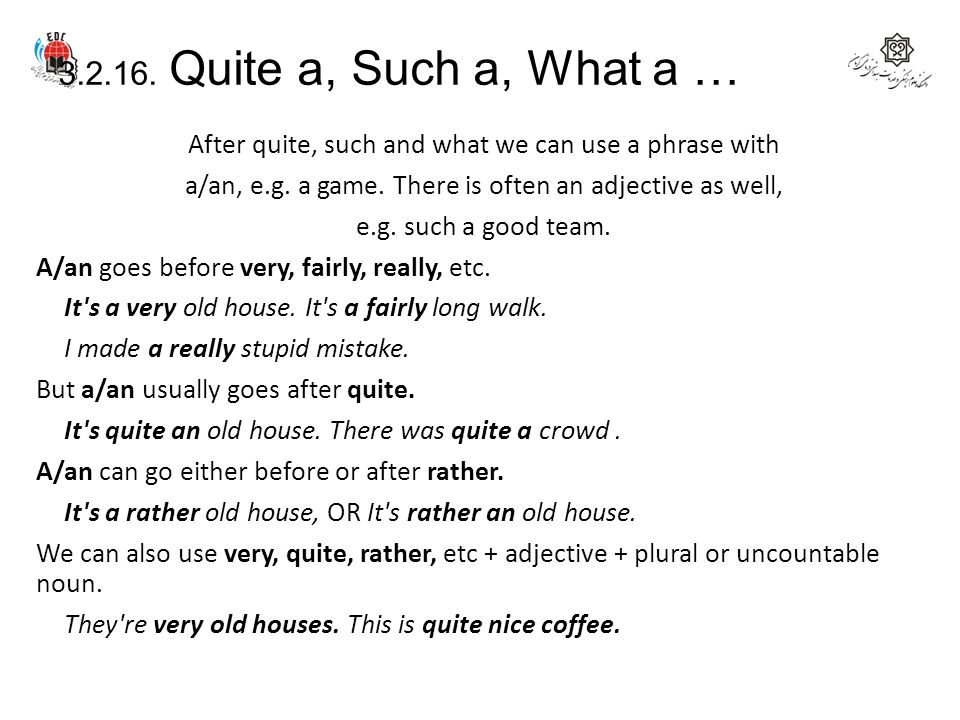 3.2.16. Quite a, Such a, What a … After quite, such and what we can use a phrase with a/an, e.g. a game. There is often an adjective as well, e.g. suc