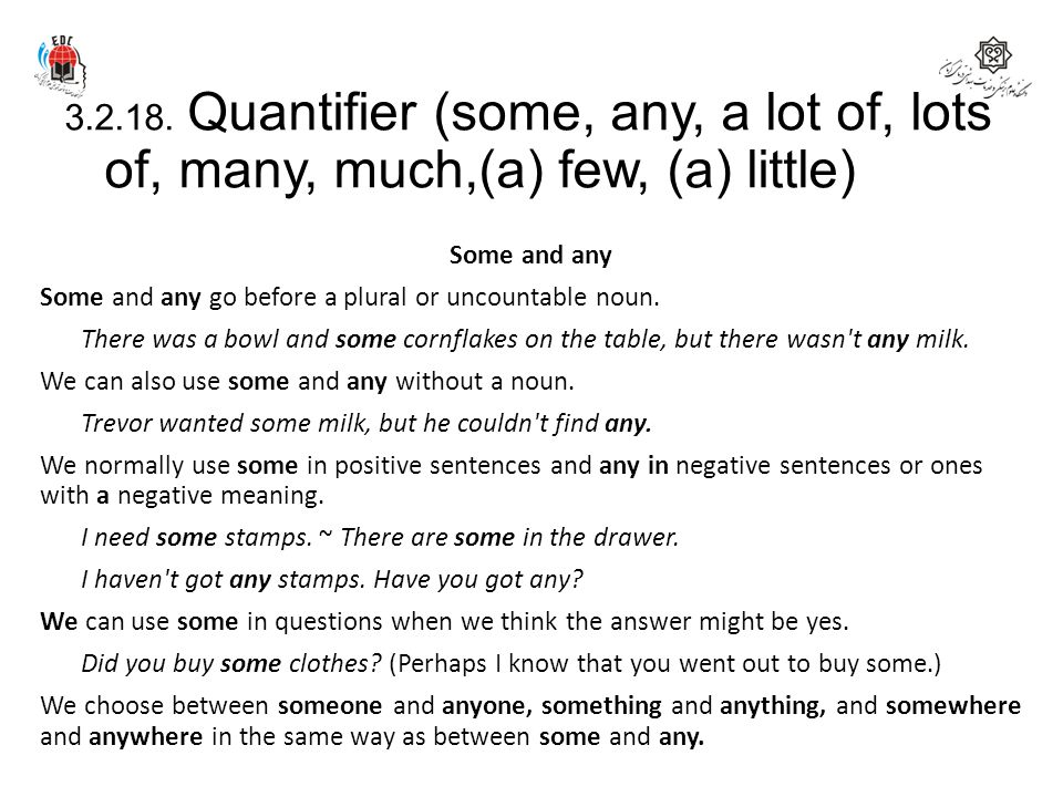3.2.18. Quantifier (some, any, a lot of, lots of, many, much,(a) few, (a) little) Some and any Some and any go before a plural or uncountable noun. Th