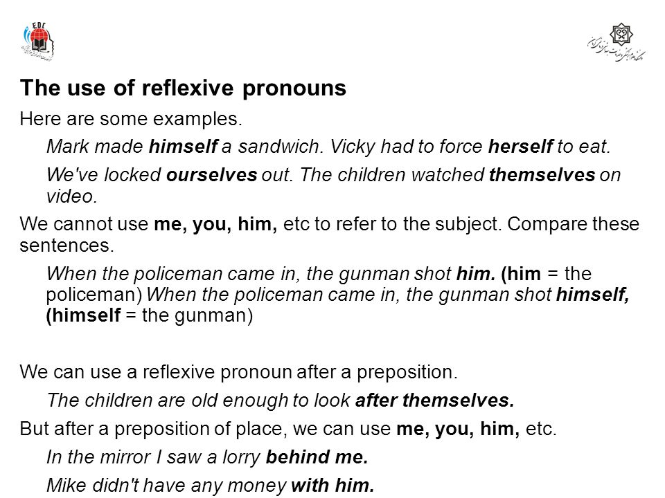 The use of reflexive pronouns Here are some examples. Mark made himself a sandwich. Vicky had to force herself to eat. We've locked ourselves out. The