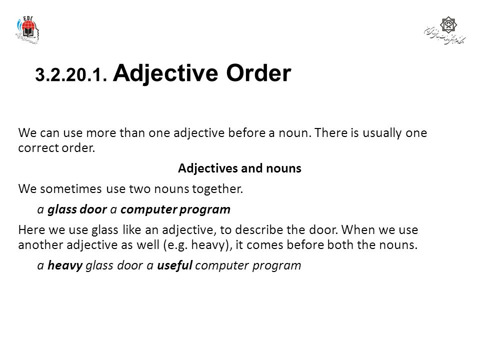3.2.20.1. Adjective Order We can use more than one adjective before a noun. There is usually one correct order. Adjectives and nouns We sometimes use