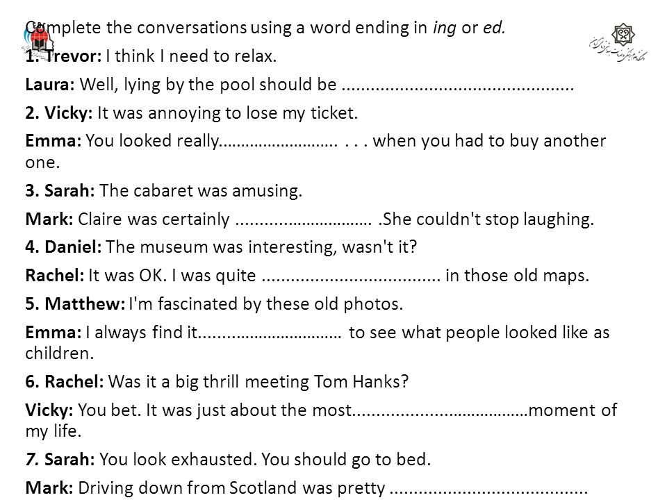 Complete the conversations using a word ending in ing or ed. 1. Trevor: I think I need to relax. Laura: Well, lying by the pool should be.............