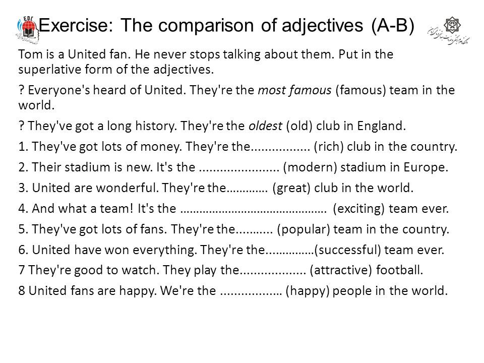 Exercise: The comparison of adjectives (A-B) Tom is a United fan. He never stops talking about them. Put in the superlative form of the adjectives. ?