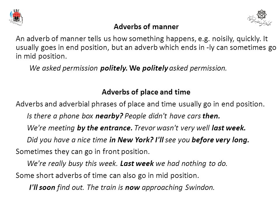 Adverbs of manner An adverb of manner tells us how something happens, e.g. noisily, quickly. It usually goes in end position, but an adverb which ends