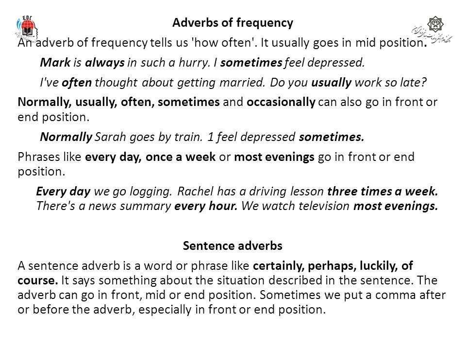 Adverbs of frequency An adverb of frequency tells us 'how often'. It usually goes in mid position. Mark is always in such a hurry. I sometimes feel de