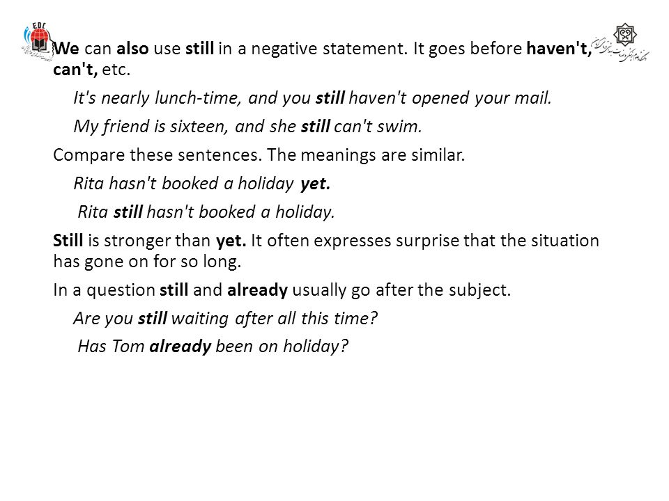 We can also use still in a negative statement. It goes before haven't, can't, etc. It's nearly lunch-time, and you still haven't opened your mail. My