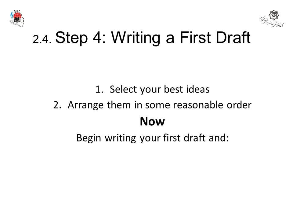 2.4. Step 4: Writing a First Draft In the prewriting stage you have: 1.Select your best ideas 2.Arrange them in some reasonable order Now Begin writin